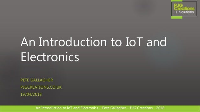 An Introduction to IoT and Electronics – Pete Gallagher – PJG Creations - 2018An Introduction to IoT and Electronics – Pet...