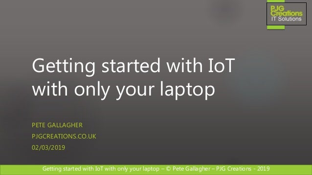 Getting started with IoT with only your laptop – © Pete Gallagher – PJG Creations - 2019 Getting started with IoT with onl...