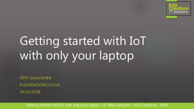 Getting started with IoT with only your laptop – © Pete Gallagher – PJG Creations - 2018 Getting started with IoT with onl...