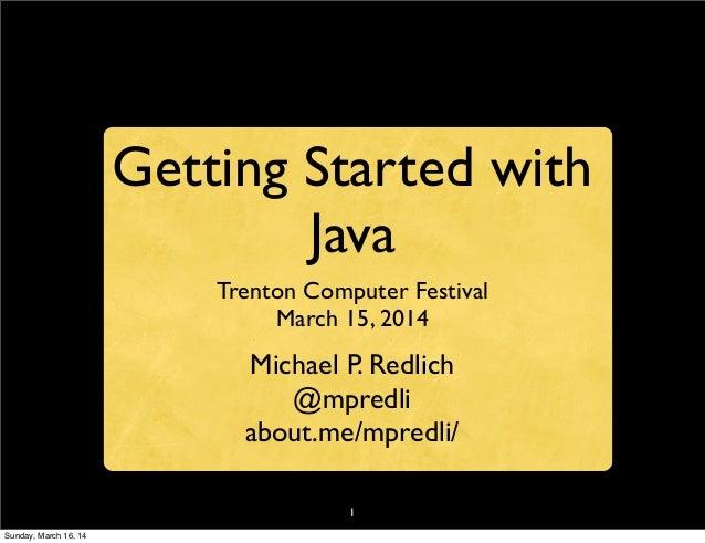 1 Getting Started with Java Trenton Computer Festival March 15, 2014 Michael P. Redlich @mpredli about.me/mpredli/ Sunday,...