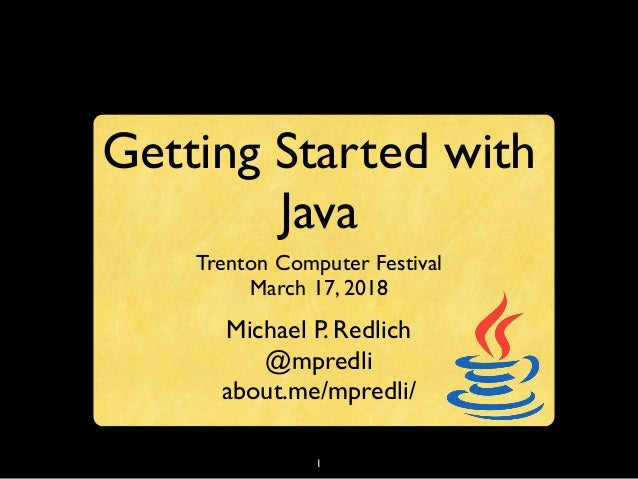 1 Getting Started with Java Trenton Computer Festival March 17, 2018 Michael P. Redlich @mpredli about.me/mpredli/