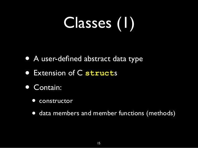 Classes (1) • A user-defined abstract data type • Extension of C structs • Contain: • constructor • data members and member...