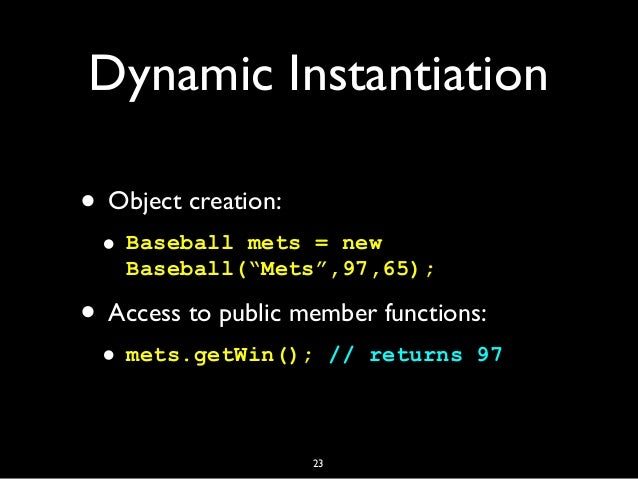 """Dynamic Instantiation • Object creation: • Baseball mets = new Baseball(""""Mets"""",97,65); • Access to public member functions..."""