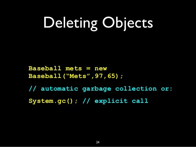 """Deleting Objects Baseball mets = new Baseball(""""Mets"""",97,65); // automatic garbage collection or: System.gc(); // explicit ..."""