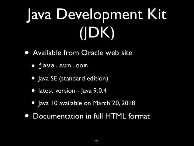 Java Development Kit (JDK) • Available from Oracle web site • java.sun.com • Java SE (standard edition) • latest version -...