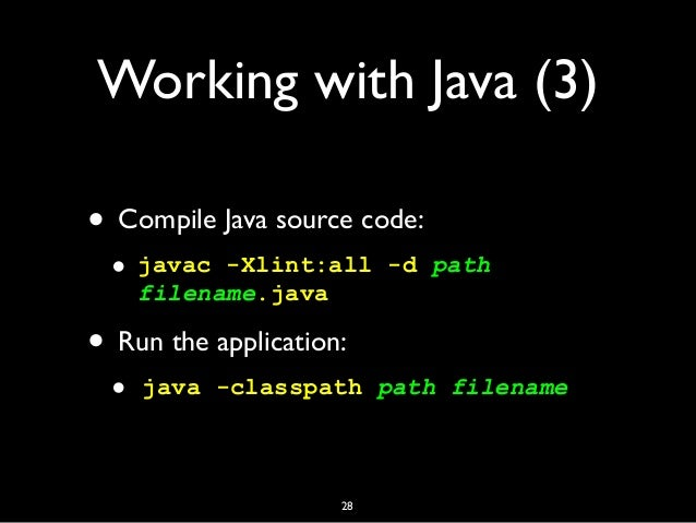 Working with Java (3) • Compile Java source code: • javac -Xlint:all -d path filename.java • Run the application: • java -...