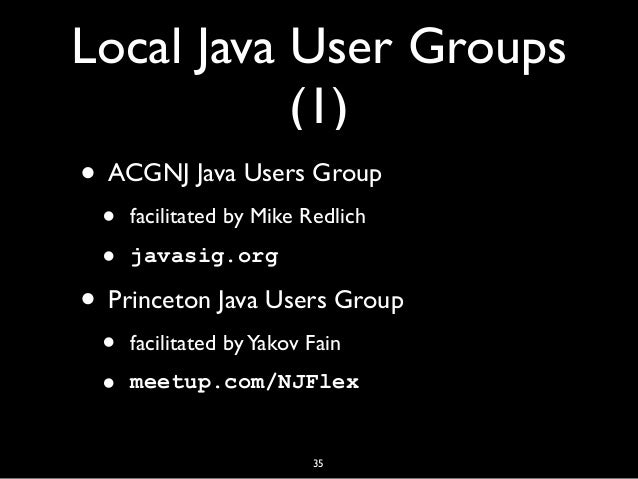 Local Java User Groups (1) • ACGNJ Java Users Group • facilitated by Mike Redlich • javasig.org • Princeton Java Users Gro...