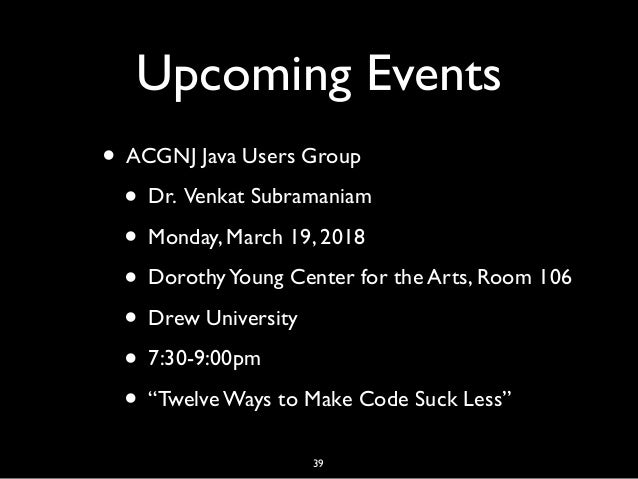 Upcoming Events • ACGNJ Java Users Group • Dr. Venkat Subramaniam • Monday, March 19, 2018 • DorothyYoung Center for the A...