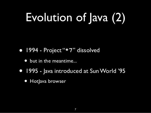 """Evolution of Java (2) • 1994 - Project """"*7"""" dissolved • but in the meantime... • 1995 - Java introduced at Sun World '95 •..."""