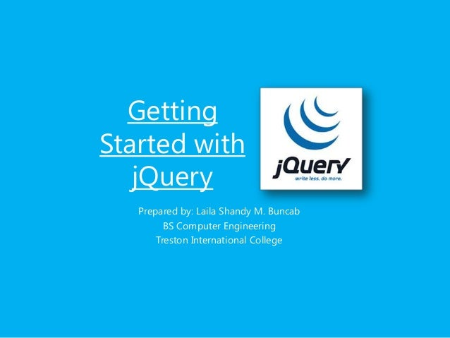 Getting Started with jQuery Prepared by: Laila Shandy M. Buncab BS Computer Engineering Treston International College