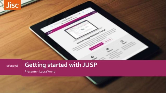 Getting started with JUSP Presenter: LauraWong 13/11/2018