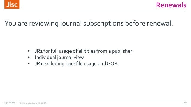 Renewals You are reviewing journal subscriptions before renewal. 13/11/2018 Getting started with JUSP 17 • JR1 for full us...