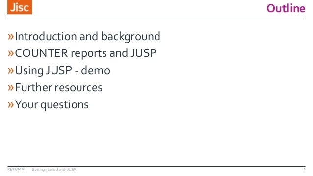 Outline »Introduction and background »COUNTER reports and JUSP »Using JUSP - demo »Further resources »Your questions 13/11...