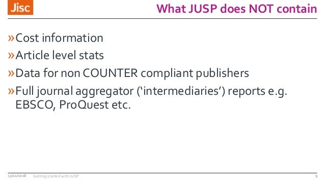What JUSP does NOT contain »Cost information »Article level stats »Data for non COUNTER compliant publishers »Full journal...