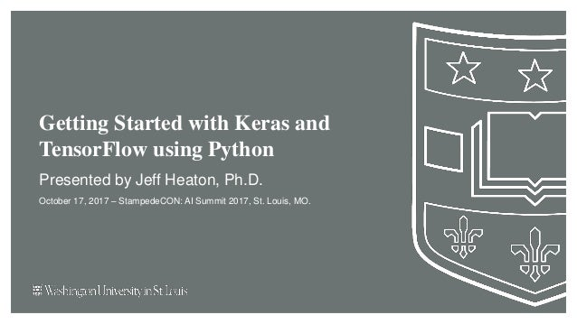 Getting Started with Keras and TensorFlow using Python Presented by Jeff Heaton, Ph.D. October 17, 2017 – StampedeCON: AI ...