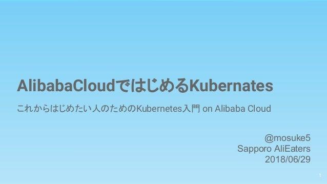 AlibabaCloudではじめるKubernates これからはじめたい人のためのKubernetes入門 on Alibaba Cloud 1 @mosuke5 Sapporo AliEaters 2018/06/29