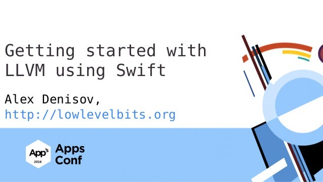 Alex Denisov, http://lowlevelbits.org Getting started with LLVM using Swift