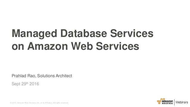 © 2015, Amazon Web Services, Inc. or its Affiliates. All rights reserved. Prahlad Rao, Solutions Architect Sept 29th 2016 ...