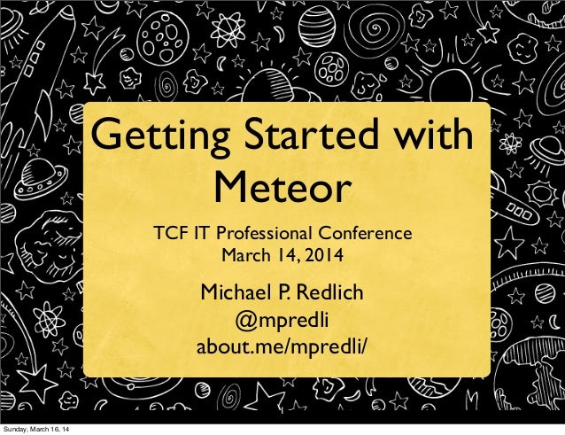 1 Getting Started with Meteor TCF IT Professional Conference March 14, 2014 Michael P. Redlich @mpredli about.me/mpredli/ ...
