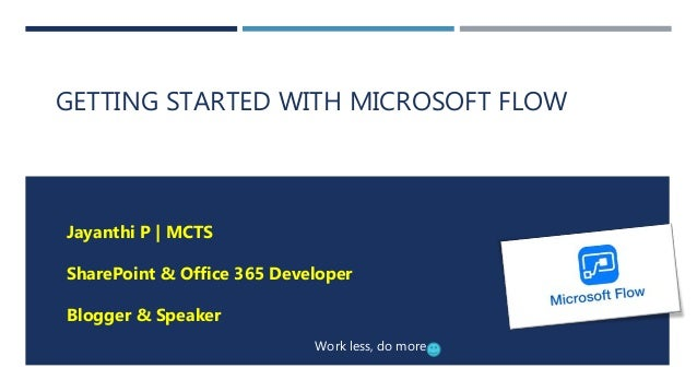 GETTING STARTED WITH MICROSOFT FLOW Jayanthi P | MCTS SharePoint & Office 365 Developer Blogger & Speaker Work less, do mo...