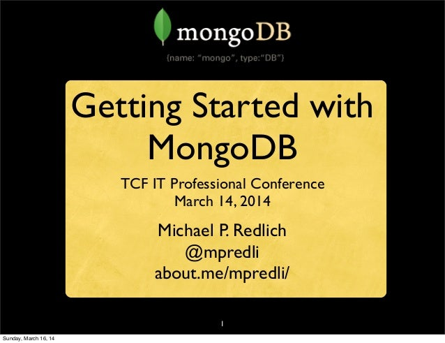 1 Getting Started with MongoDB TCF IT Professional Conference March 14, 2014 Michael P. Redlich @mpredli about.me/mpredli/...