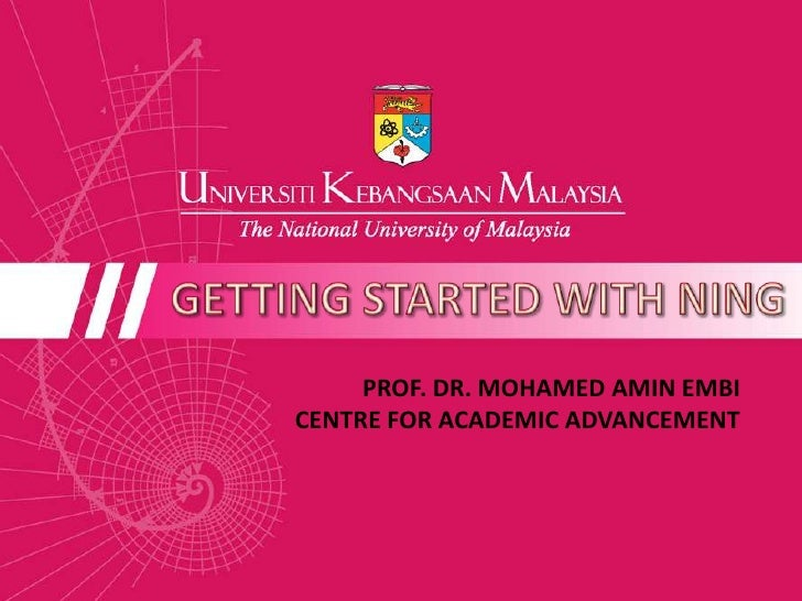 GETTING STARTED WITH NING<br />PROF. DR. MOHAMED AMIN EMBI<br />CENTRE FOR ACADEMIC ADVANCEMENT <br />