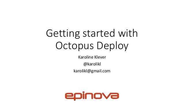 Getting started with Octopus Deploy Karoline Klever @karolikl karolikl@gmail.com
