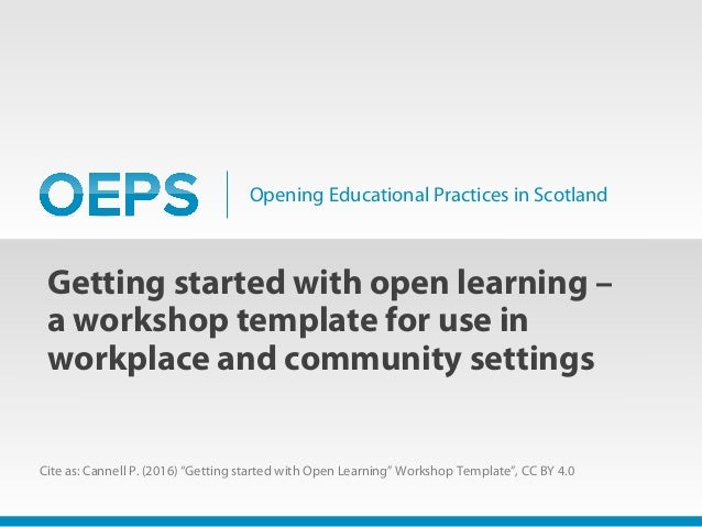 Opening Educational Practices in Scotland Getting started with open learning – a workshop template for use in workplace an...
