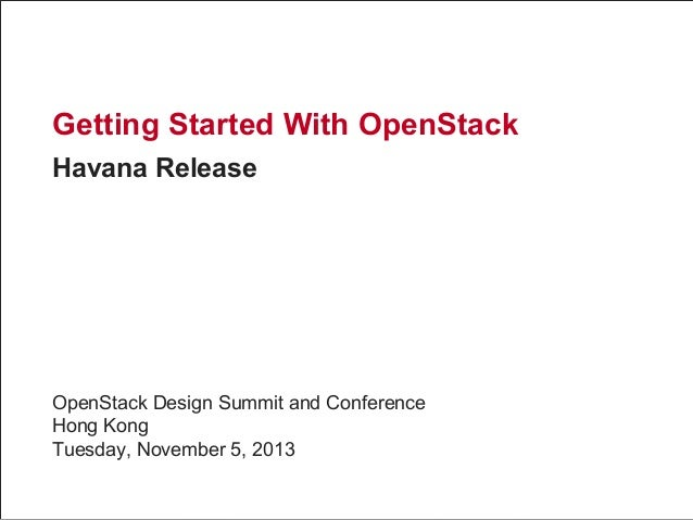Getting Started With OpenStack Havana Release  OpenStack Design Summit and Conference Hong Kong Tuesday, November 5, 2013