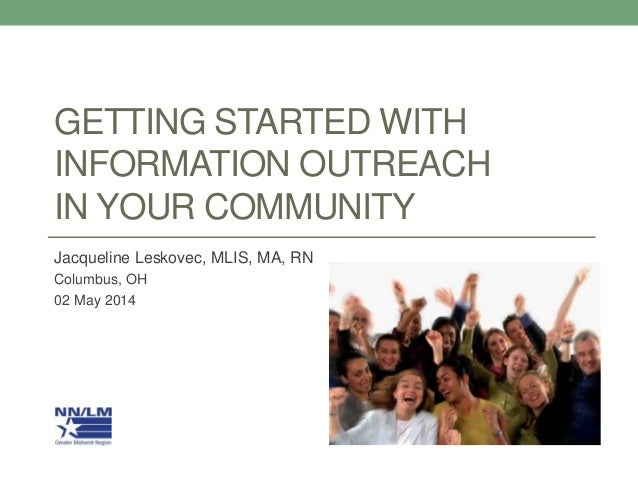 GETTING STARTED WITH INFORMATION OUTREACH IN YOUR COMMUNITY Jacqueline Leskovec, MLIS, MA, RN Columbus, OH 02 May 2014