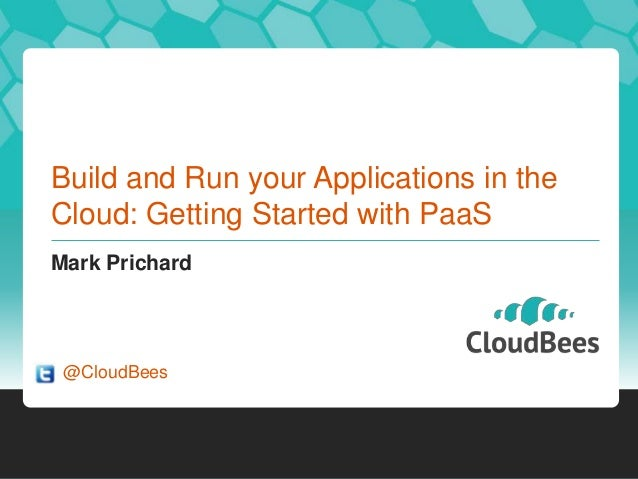 Build and Run your Applications in theCloud: Getting Started with PaaSMark Prichard@CloudBees