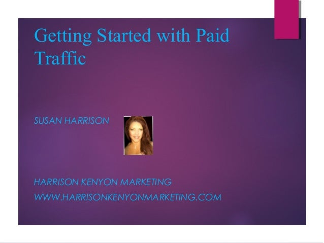 Getting Started with Paid Traffic SUSAN HARRISON  HARRISON KENYON MARKETING WWW.HARRISONKENYONMARKETING.COM