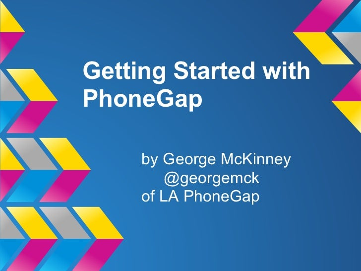 Getting Started withPhoneGap     by George McKinney        @georgemck     of LA PhoneGap