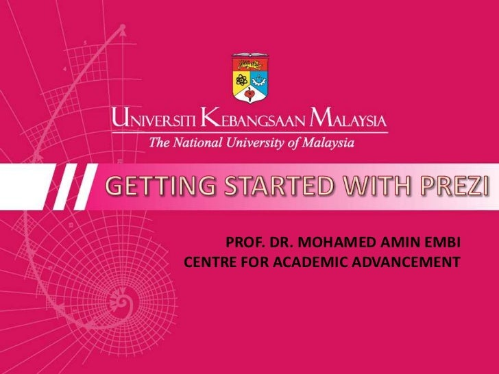 GETTING STARTED WITH PREZI<br />PROF. DR. MOHAMED AMIN EMBI<br />CENTRE FOR ACADEMIC ADVANCEMENT <br />