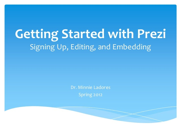 Getting Started with Prezi  Signing Up, Editing, and Embedding             Dr. Minnie Ladores                 Spring 2012