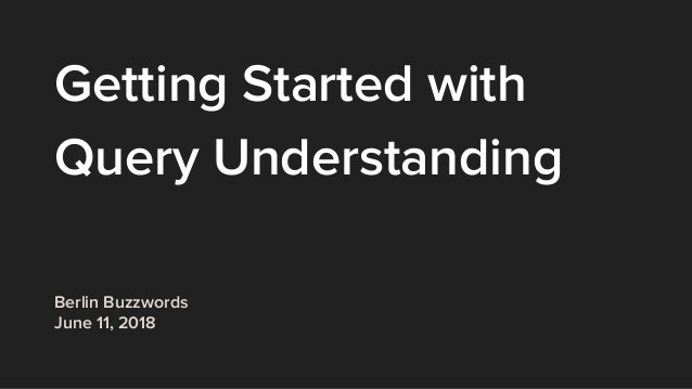 Getting Started with Query Understanding Berlin Buzzwords June 11, 2018