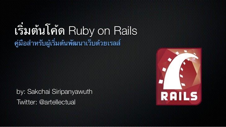 เริ่มต้นโค้ด Ruby on Railsคู่มือสําหรับผู้เริ่มต้นพัฒนาเว็บด้วยเรลส์by: Sakchai SiripanyawuthTwitter: @artellectual