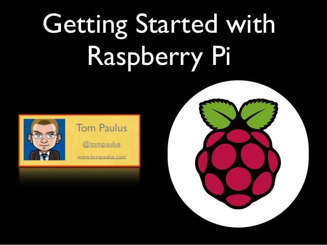 Getting Started withRaspberry PiTom Pauluswww.tompaulus.com@tompaulus