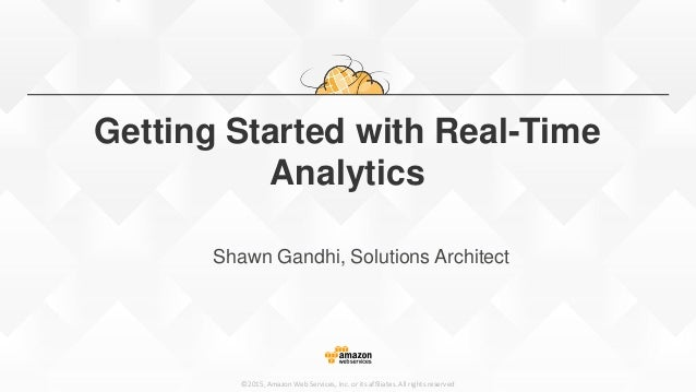 ©2015, Amazon Web Services, Inc. or its affiliates. All rights reserved Getting Started with Real-Time Analytics Shawn Gan...