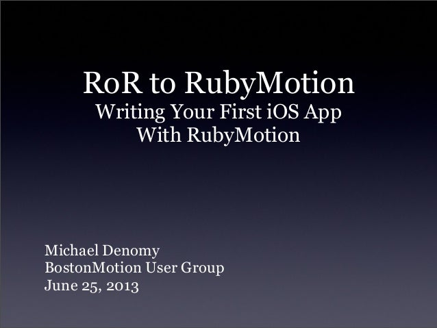 RoR to RubyMotionWriting Your First iOS AppWith RubyMotionMichael DenomyBostonMotion User GroupJune 25, 2013