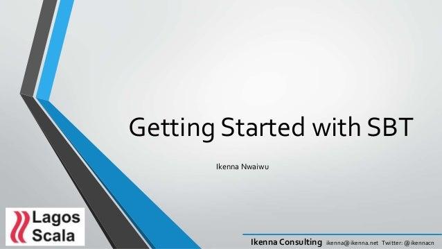 Ikenna Consulting ikenna@ikenna.net Twitter: @ikennacn Getting Started with SBT Ikenna Nwaiwu