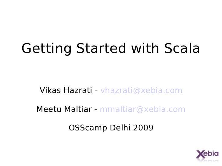 Getting Started with Scala  Vikas Hazrati - vhazrati@xebia.com  Meetu Maltiar - mmaltiar@xebia.com         OSScamp Delhi 2...