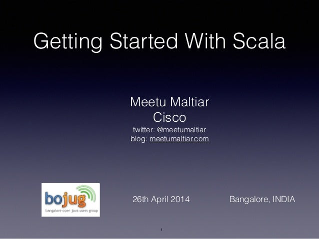 Getting Started With Scala Meetu Maltiar Cisco twitter: @meetumaltiar blog: meetumaltiar.com 1 26th April 2014 Bangalore, ...