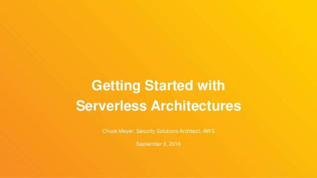 Chuck Meyer, Security Solutions Architect, AWS September 8, 2016 Getting Started with Serverless Architectures
