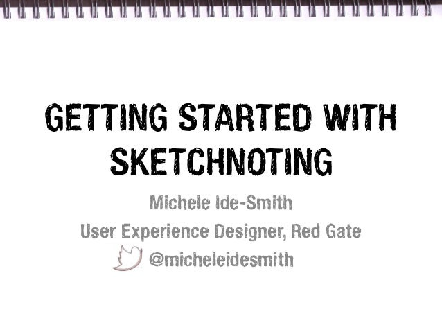 GETTING STARTED WITH   SKETCHNOTING          Michele Ide-Smith  User Experience Designer, Red Gate          @micheleidesmith