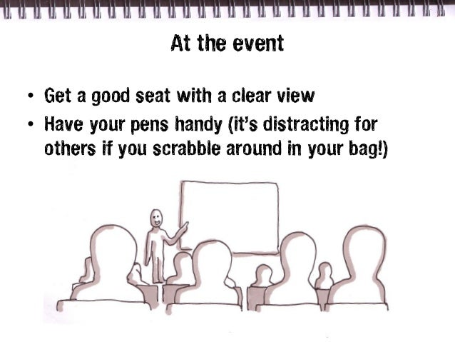 At the event• Get a good seat with a clear view• Have your pens handy (it's distracting for  others if you scrabble around...