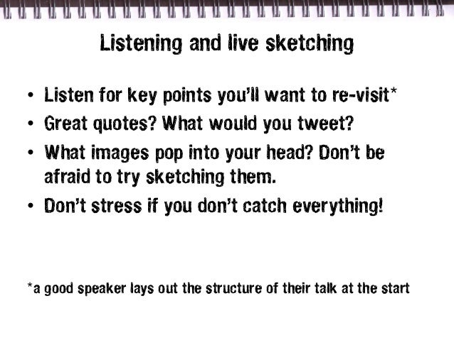 Listening and live sketching• Listen for key points you'll want to re-visit*• Great quotes? What would you tweet?• What im...