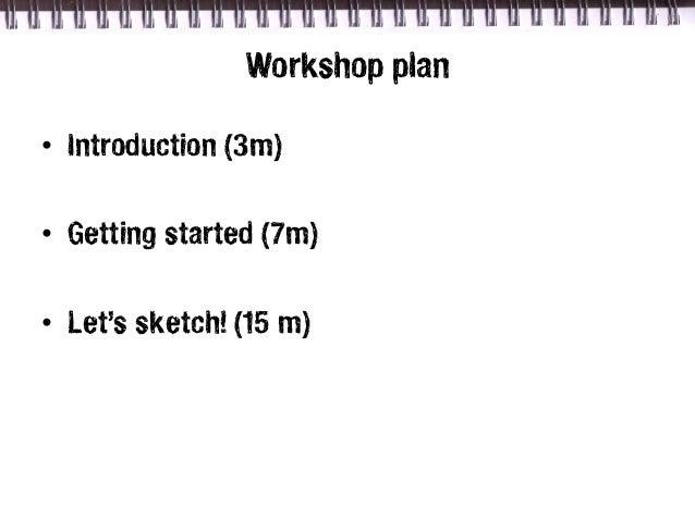 Workshop plan• Introduction (3m)• Getting started (7m)• Let's sketch! (15 m)