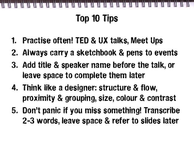 Top 10 Tips1. Practise often! TED & UX talks, Meet Ups2. Always carry a sketchbook & pens to events3. Add title & speaker ...