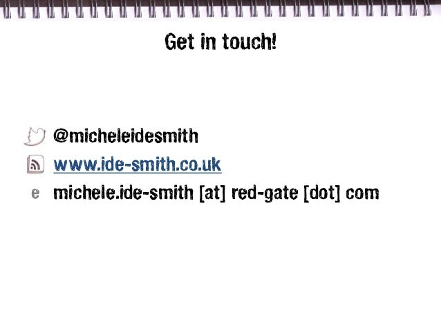Get in touch!  @micheleidesmith  www.ide-smith.co.uke michele.ide-smith [at] red-gate [dot] com